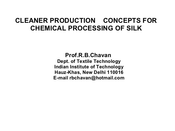 CLEANER PRODUCTION  CONCEPTS FOR CHEMICAL PROCESSING OF SILK Prof.R.B.Chavan  Dept. of Textile Technology Indian Institute...