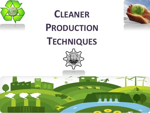 CLEANER PRODUCTION TECHNIQUES Farhan Ahmad Department of Chemical Engineering University of Engineering & Technology Lahor...