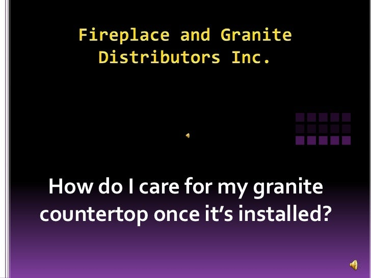 Fireplace and GraniteDistributors Inc.<br />How do I care for my granite countertop once it's installed?<br />