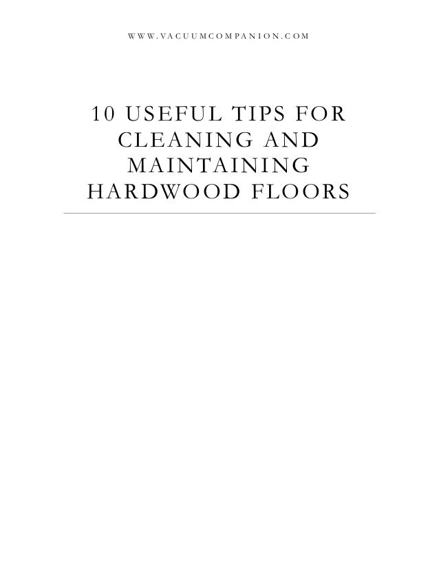 10 USEFUL TIPS FOR CLEANING AND MAINTAINING HARDWOOD FLOORS W W W . V A C U U M C O M P A N I O N . C O M