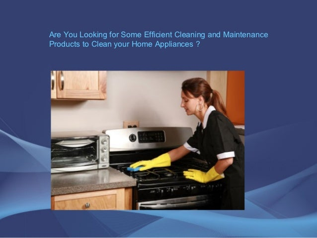 Are You Looking for Some Efficient Cleaning and MaintenanceProducts to Clean your Home Appliances ?