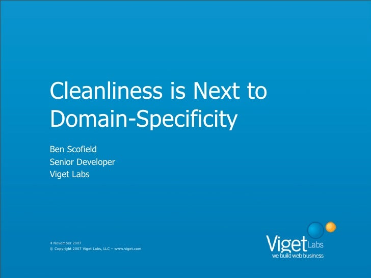 Cleanliness is Next to Domain-Specificity Ben Scofield Senior Developer Viget Labs     4 November 2007 © Copyright 2007 Vi...