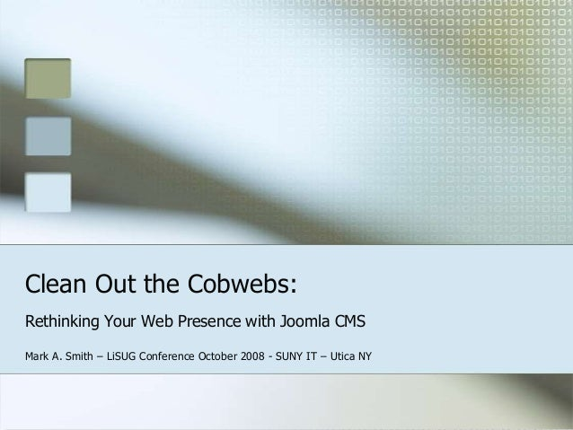 Clean Out the Cobwebs: Rethinking Your Web Presence with Joomla CMS Mark A. Smith – LiSUG Conference October 2008 - SUNY I...