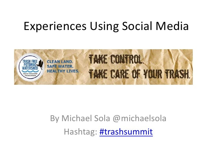 Experiences Using Social Media    By Michael Sola @michaelsola       Hashtag: #trashsummit