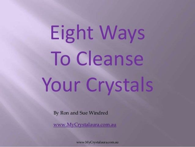 Eight Ways To Cleanse Your Crystals By Ron and Sue Windred www.MyCrystalaura.com.au www.MyCrystalaura.com.au