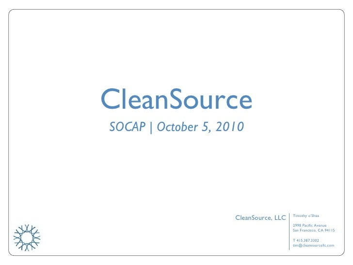 CleanSource SOCAP | October 5, 2010 Timothy o'Shea 2998 Pacific Avenue San Francisco, CA 94115 T 415.387.3302 [email_addre...