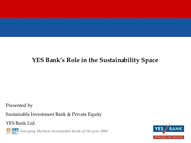 YES Bank's Role in the Sustainability Space Presented by  Sustainable Investment Bank & Private Equity YES Bank Ltd. Emerg...