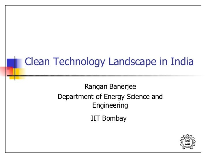 Clean Technology Landscape in India Rangan Banerjee Department of Energy Science and Engineering IIT Bombay