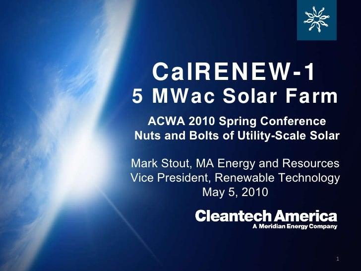 CalRENEW-1 Mark Stout, MA Energy and Resources Vice President, Renewable Technology May 5, 2010 5 MWac Solar Farm ACWA 201...
