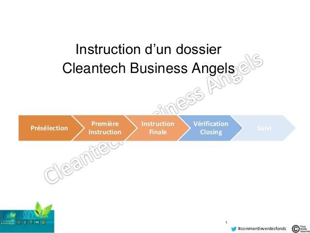 Guy Durand #commentleverdesfonds Instruction d'un dossier Cleantech Business Angels 1 Présélection Première Instruction In...