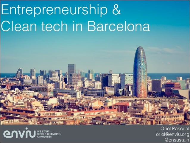 Entrepreneurship & Clean tech in Barcelona  Oriol Pascual oriol@enviu.org @onsustain