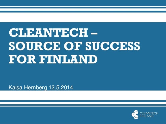 CLEANTECH – SOURCE OF SUCCESS FOR FINLAND Kaisa Hernberg 12.5.2014