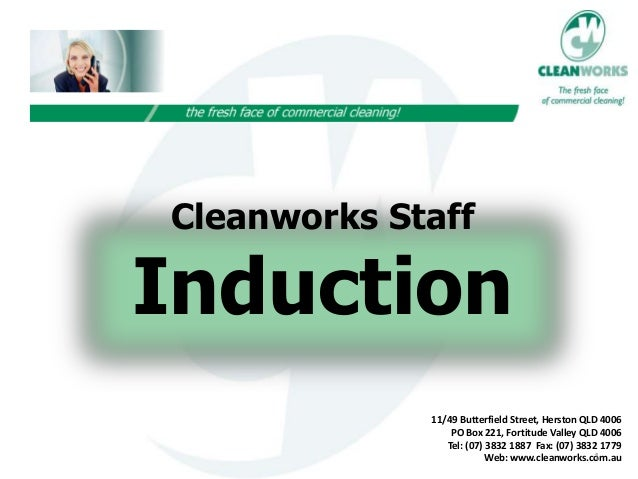 Cleanworks Staff Induction 11/49 Butterfield Street, Herston QLD 4006 PO Box 221, Fortitude Valley QLD 4006 Tel: (07) 3832...