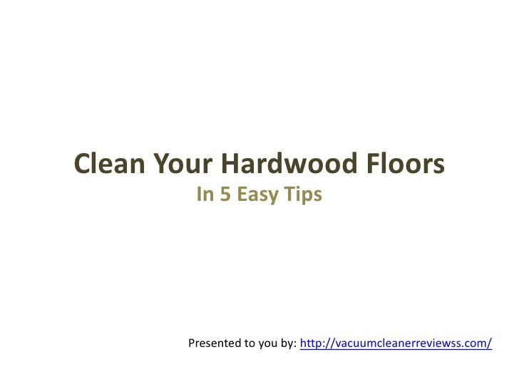 Clean Your Hardwood Floors         In 5 Easy Tips        Presented to you by: http://vacuumcleanerreviewss.com/