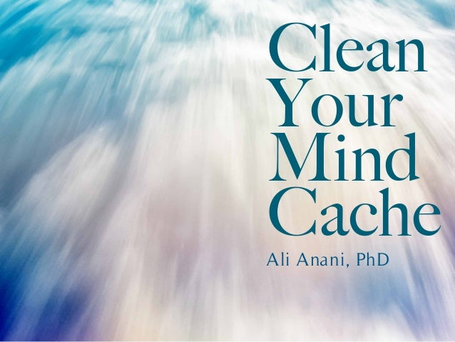 Clean Your Mind CacheAli Anani, PhD