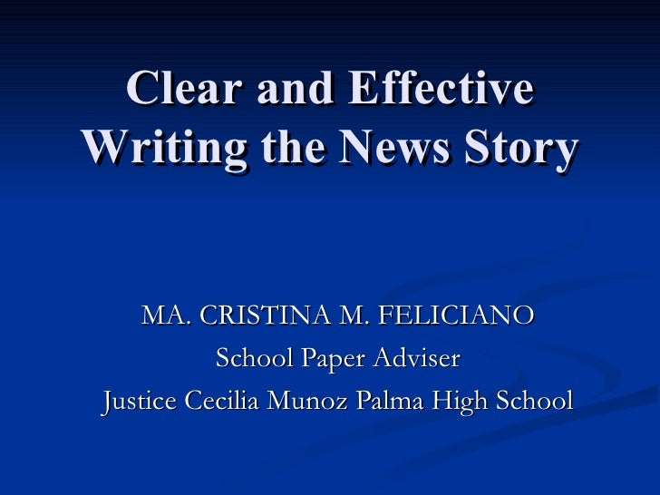 Clear and Effective Writing the News Story MA. CRISTINA M. FELICIANO School Paper Adviser Justice Cecilia Munoz Palma High...