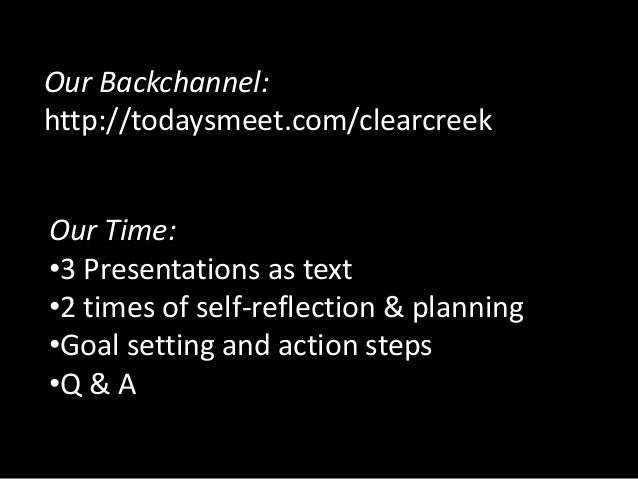 Our Backchannel:http://todaysmeet.com/clearcreekOur Time:•3 Presentations as text•2 times of self-reflection & planning•Go...