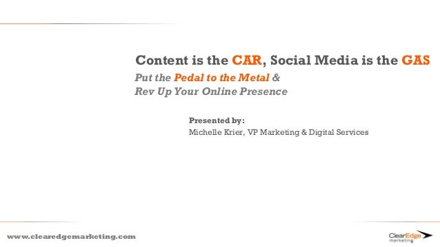 www.clearedgemarketing.comContent is the CAR, Social Media is the GASPut the Pedal to the Metal &Rev Up Your Online Presen...
