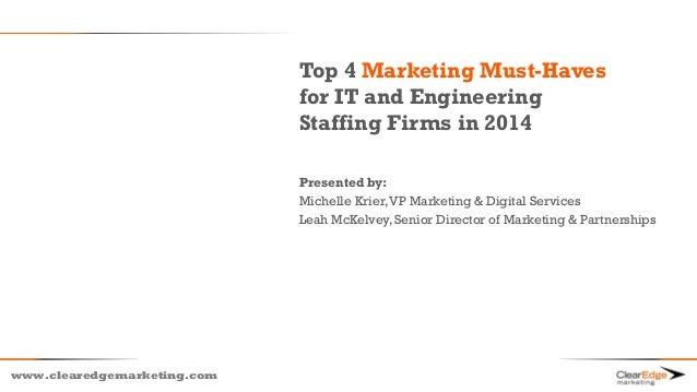 www.clearedgemarketing.com Top 4 Marketing Must-Haves for IT and Engineering Staffing Firms in 2014 Presented by: Michelle...