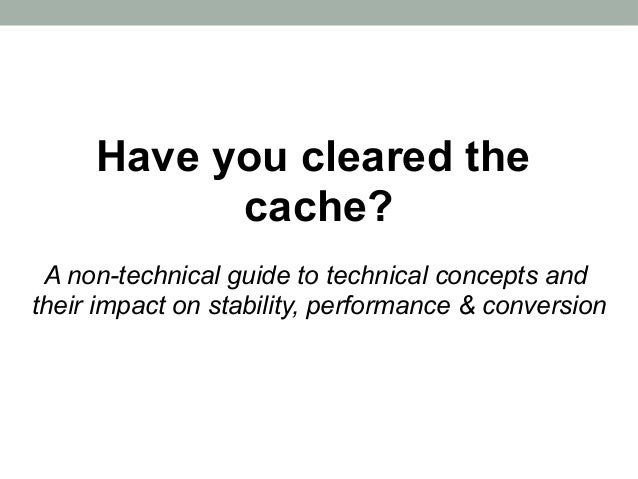 Have you cleared the           cache? A non-technical guide to technical concepts andtheir impact on stability, performanc...