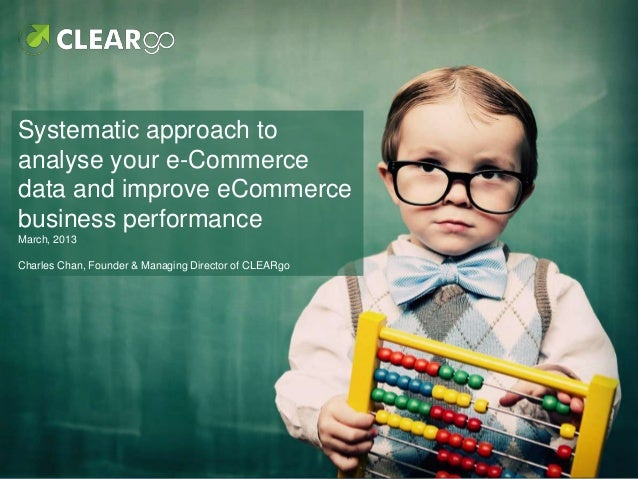 Systematic approach toanalyse your e-Commercedata and improve eCommercebusiness performanceMarch, 2013Charles Chan, Founde...