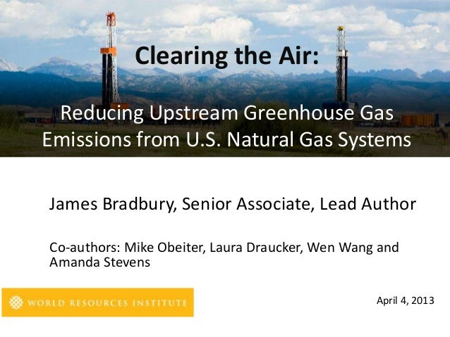 Clearing the Air: Reducing Upstream Greenhouse GasEmissions from U.S. Natural Gas SystemsJames Bradbury, Senior Associate,...