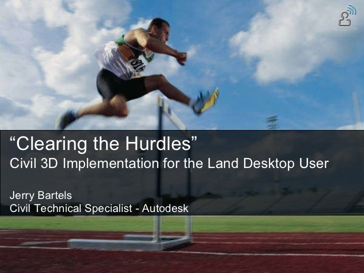 """ Clearing the Hurdles"" Civil 3D Implementation for the Land Desktop User Jerry Bartels Civil Technical Specialist - Autod..."