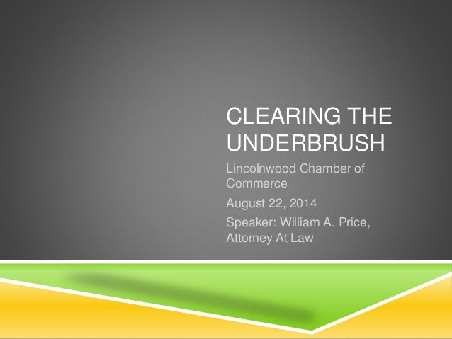 CLEARING THE  UNDERBRUSH  Lincolnwood Chamber of  Commerce  August 22, 2014  Speaker: William A. Price,  Attorney At Law