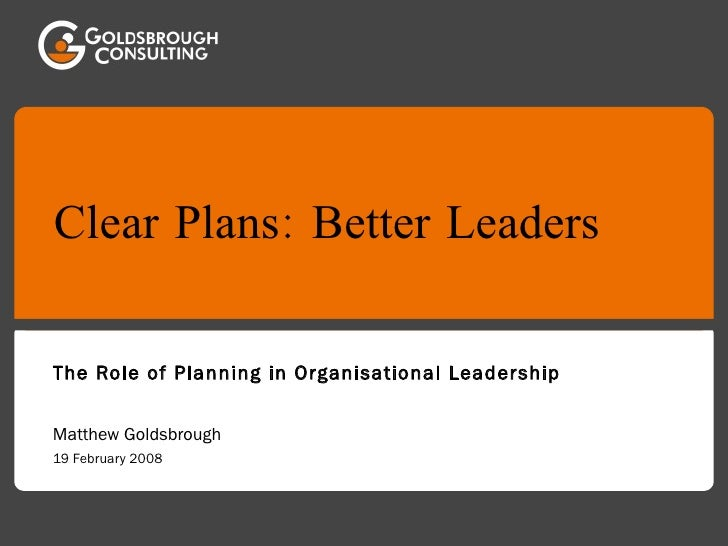 Clear Plans: Better Leaders The Role of Planning in Organisational Leadership Matthew Goldsbrough 19 February 2008