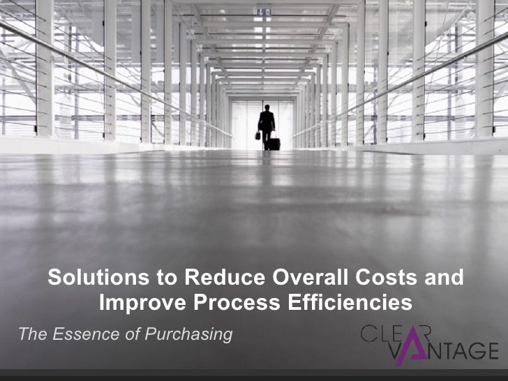 Solutions to Reduce Overall Costs and Improve Process Efficiencies <ul><li>The Essence of Purchasing </li></ul>