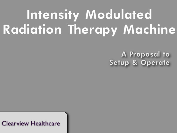 Intensity Modulated Radiation Therapy Machine                           A Proposal to                        Setup & Opera...