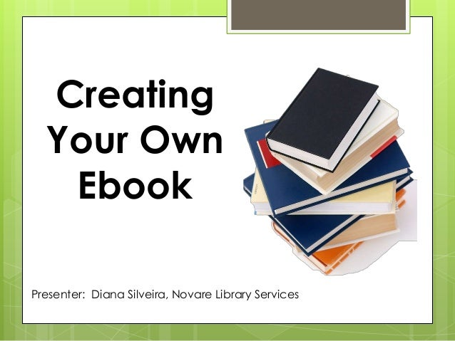 Presenter: Diana Silveira, Novare Library Services Creating Your Own Ebook
