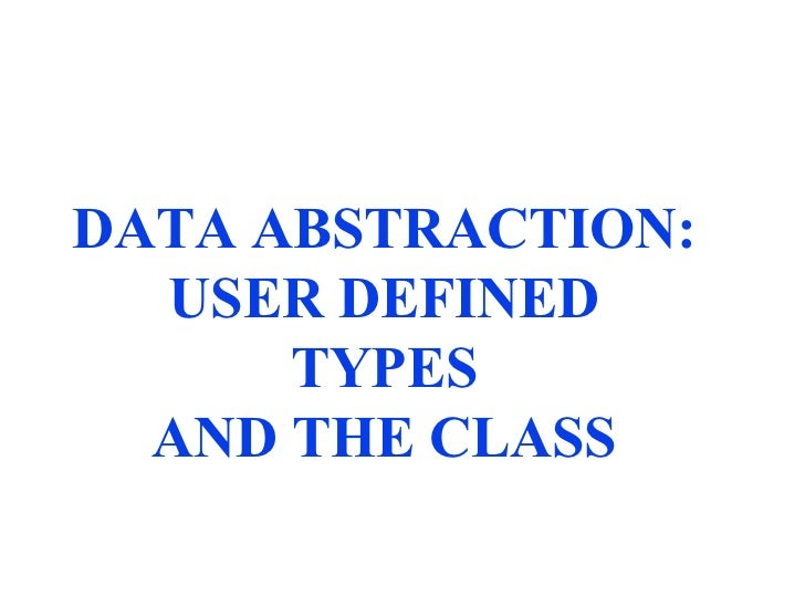 DATA ABSTRACTION: USER DEFINED TYPES AND THE CLASS