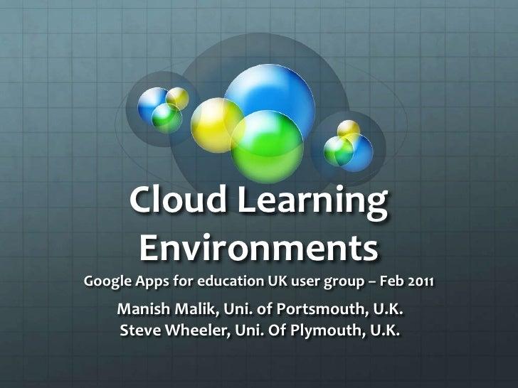 Cloud Learning EnvironmentsGoogle Apps for education UK user group – Feb 2011<br />Manish Malik, Uni. of Portsmouth, U.K.<...