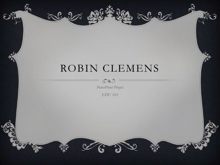 Robin Clemens<br />PowerPoint Project<br />EDU 103<br />