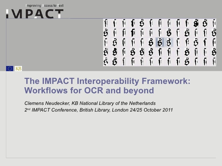 The IMPACT Interoperability Framework: Workflows for OCR and beyond Clemens Neudecker, KB National Library of the Netherla...
