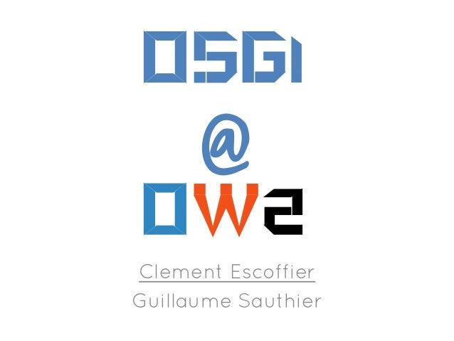 OSGi  @ OW2    Clement Escoffier Guillaume Sauthier