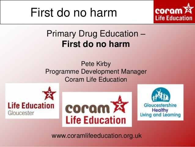First do no harm Primary Drug Education – First do no harm Pete Kirby Programme Development Manager Coram Life Education  ...