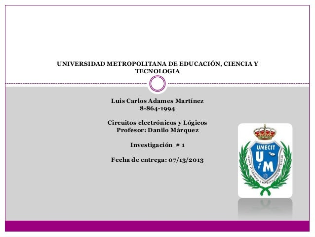 UNIVERSIDAD METROPOLITANA DE EDUCACIÓN, CIENCIA Y TECNOLOGIA Luis Carlos Adames Martínez 8-864-1994 Circuitos electrónicos...