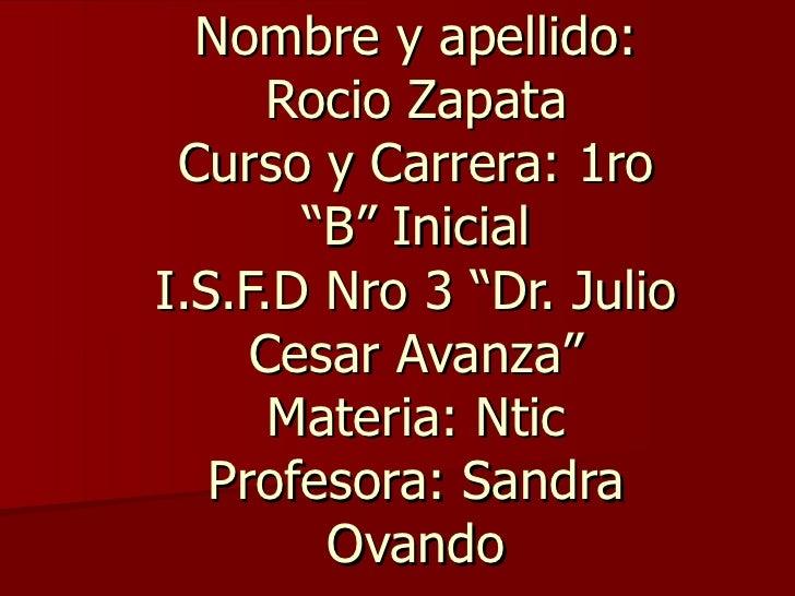 """Nombre y apellido:      Rocio Zapata Curso y Carrera: 1ro       """"B"""" InicialI.S.F.D Nro 3 """"Dr. Julio     Cesar Avanza""""     ..."""