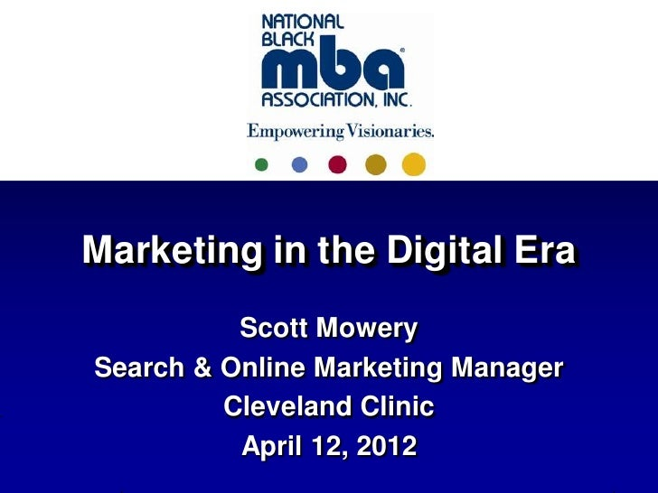 Marketing in the Digital Era          Scott MowerySearch & Online Marketing Manager         Cleveland Clinic          Apri...