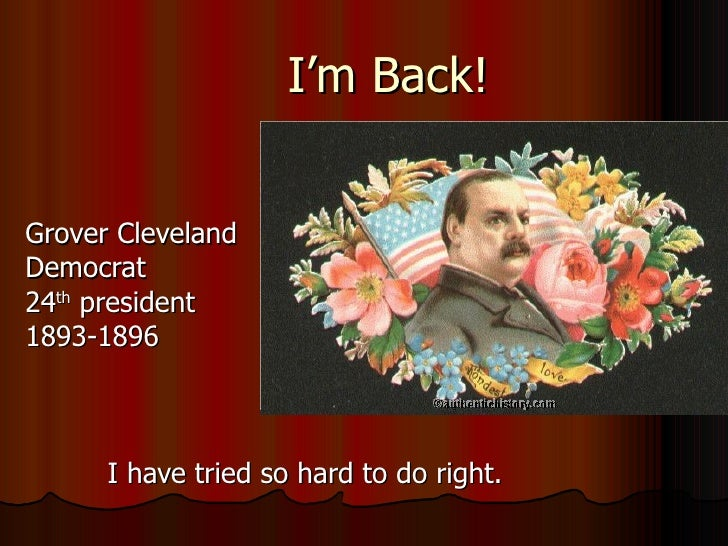 I'm Back! Grover Cleveland Democrat  24 th  president 1893-1896 I have tried so hard to do right.