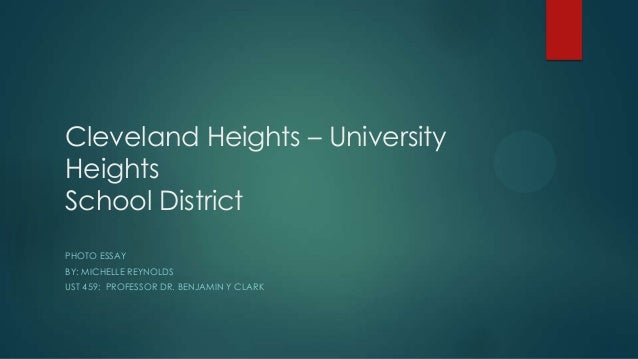 Cleveland Heights – University Heights School District PHOTO ESSAY BY: MICHELLE REYNOLDS UST 459: PROFESSOR DR. BENJAMIN Y...