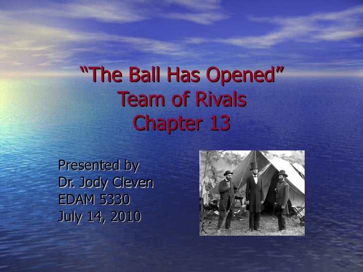 """"""" The Ball Has Opened"""" Team of Rivals Chapter 13 Presented by Dr. Jody Cleven EDAM 5330 July 14, 2010"""