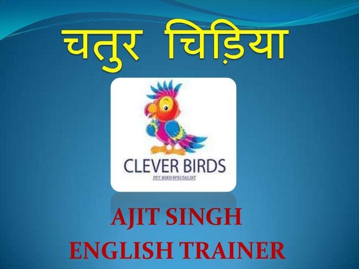 चतुर चिड़िया<br />AJIT SINGH<br />ENGLISH TRAINER<br />