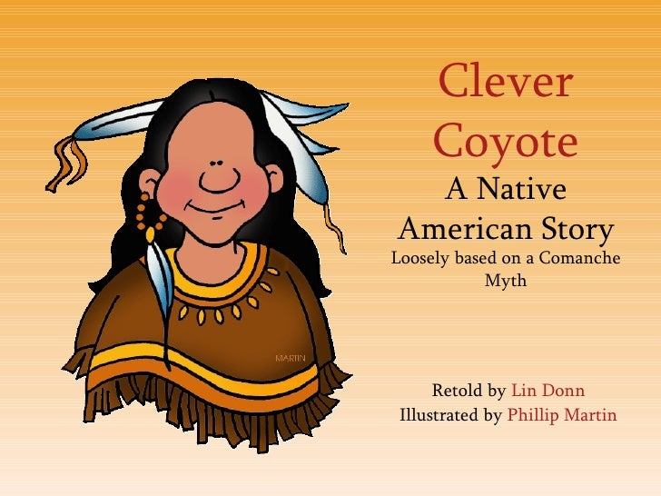 Clever Coyote A Native American Story Loosely based on a Comanche Myth Retold by  Lin Donn Illustrated by  Phillip Martin