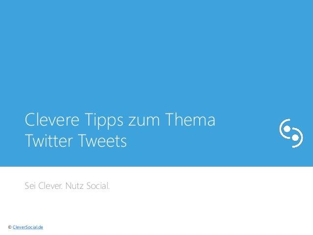 Clevere Tipps zum Thema  Twitter Tweets  Sei Clever. Nutz Social.  © CleverSocial.de