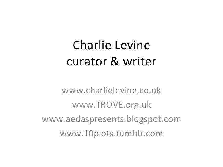 Charlie Levine curator & writer www.charlielevine.co.uk www.TROVE.org.uk www.aedaspresents.blogspot.com www.10plots.tumblr...