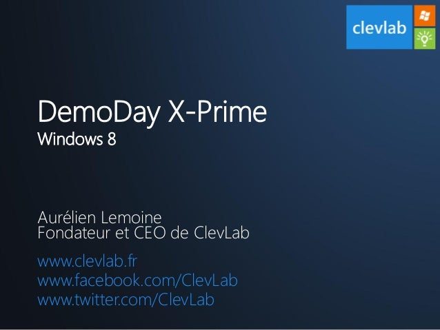 DemoDay X-PrimeWindows 8Aurélien LemoineFondateur et CEO de ClevLabwww.clevlab.frwww.facebook.com/ClevLabwww.twitter.com/C...