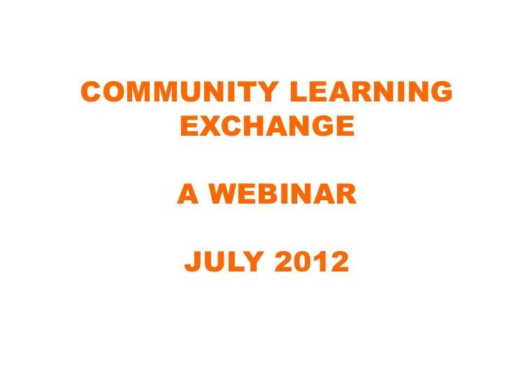 COMMUNITY LEARNING    EXCHANGE    A WEBINAR     JULY 2012